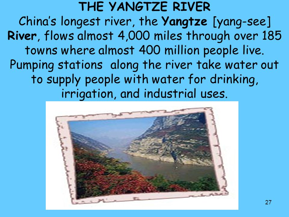 THE YANGTZE RIVER China's longest river, the Yangtze [yang-see] River, flows almost 4,000 miles through over 185 towns where almost 400 million people live.